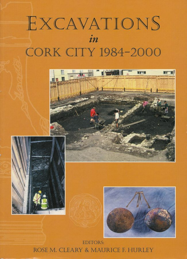 Excavations in Cork City, 1984-2000 by Rose M Cleary & Maurice F Hurley (2014)